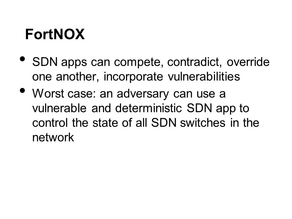 FortNOX SDN apps can compete, contradict, override one another, incorporate vulnerabilities Worst case: an adversary can use a vulnerable and deterministic SDN app to control the state of all SDN switches in the network