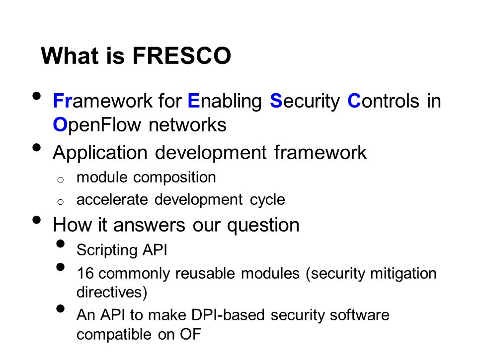 What is FRESCO Framework for Enabling Security Controls in OpenFlow networks Application development framework o module composition o accelerate development cycle How it answers our question Scripting API 16 commonly reusable modules (security mitigation directives) An API to make DPI-based security software compatible on OF