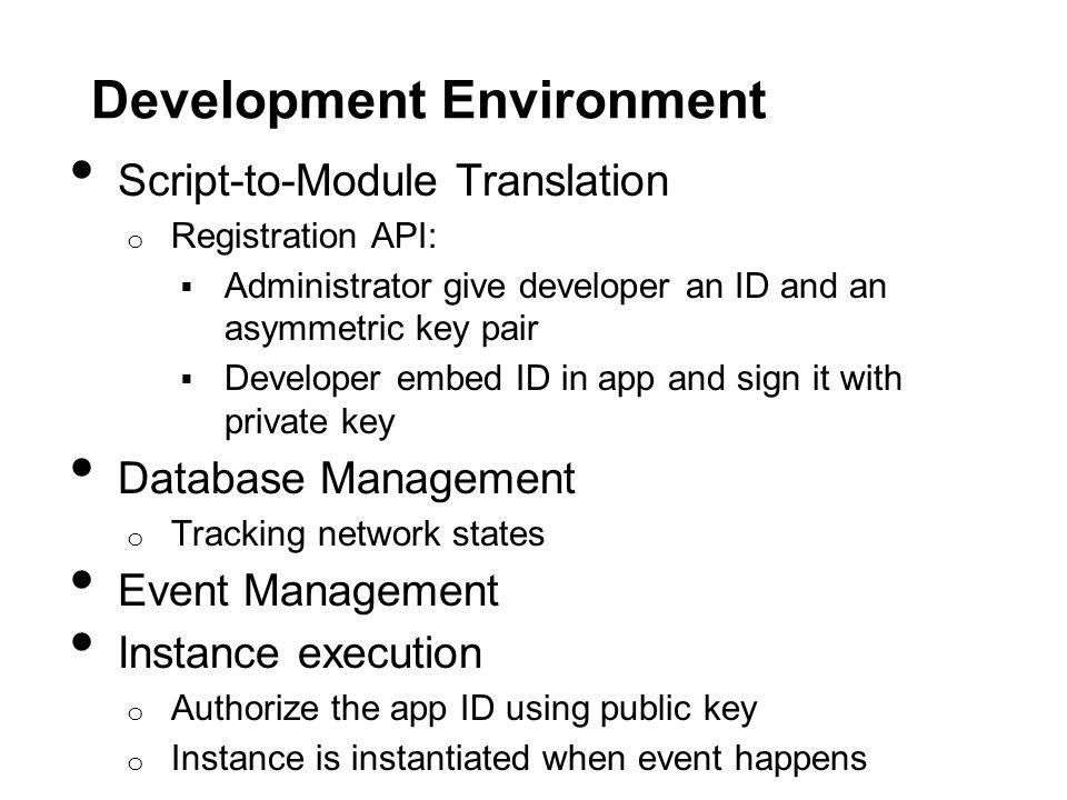 Development Environment Script-to-Module Translation o Registration API:  Administrator give developer an ID and an asymmetric key pair  Developer embed ID in app and sign it with private key Database Management o Tracking network states Event Management Instance execution o Authorize the app ID using public key o Instance is instantiated when event happens
