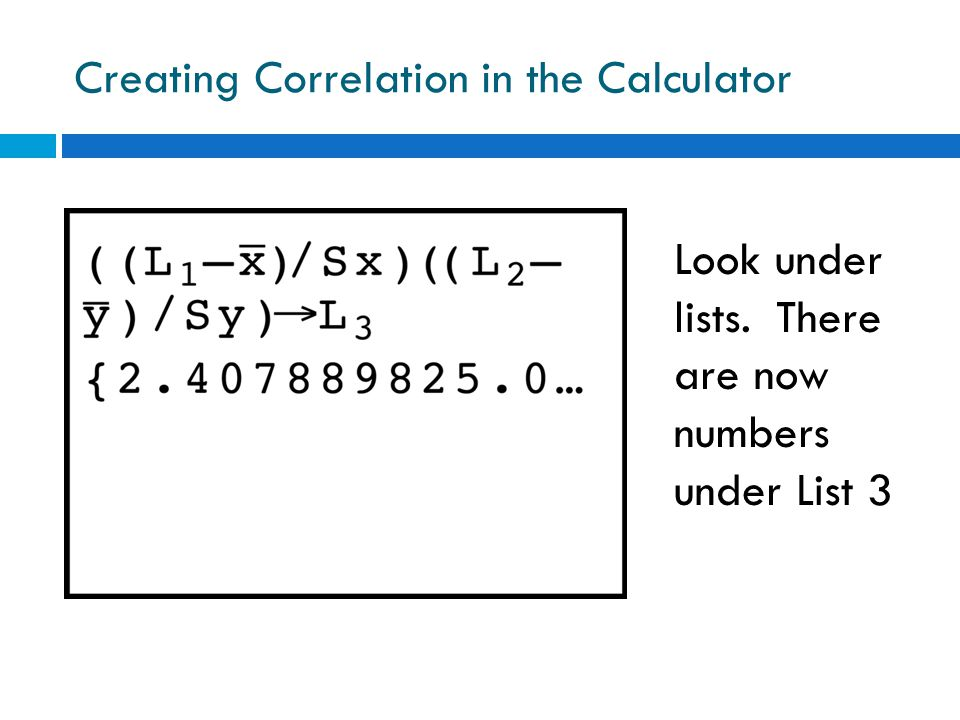 Creating Correlation in the Calculator Look under lists. There are now numbers under List 3