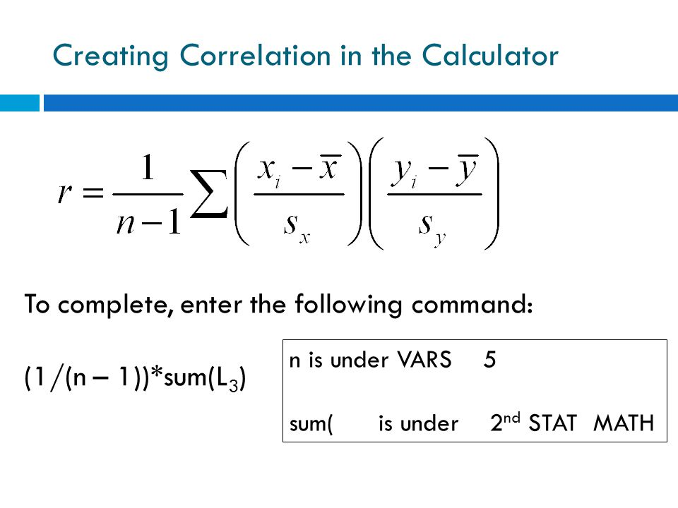 Creating Correlation in the Calculator To complete, enter the following command: (1/(n – 1))*sum(L 3 ) n is under VARS 5 sum( is under 2 nd STAT MATH