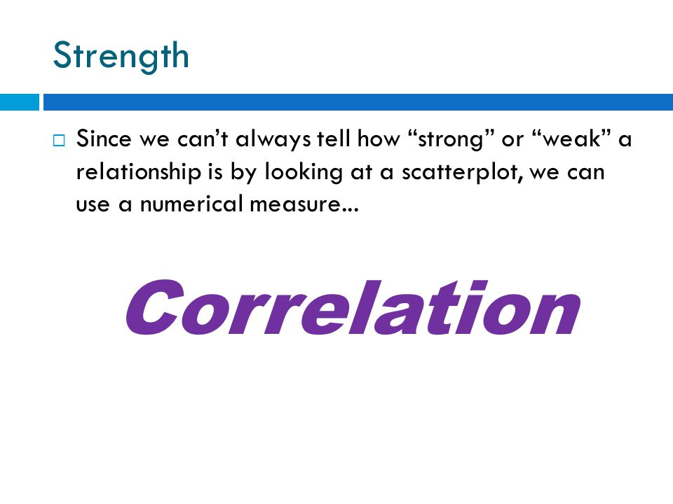 Strength  Since we can't always tell how strong or weak a relationship is by looking at a scatterplot, we can use a numerical measure...