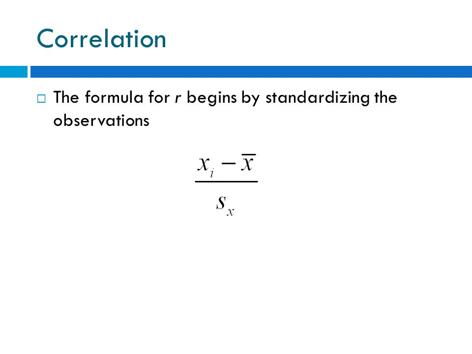 Correlation  The formula for r begins by standardizing the observations