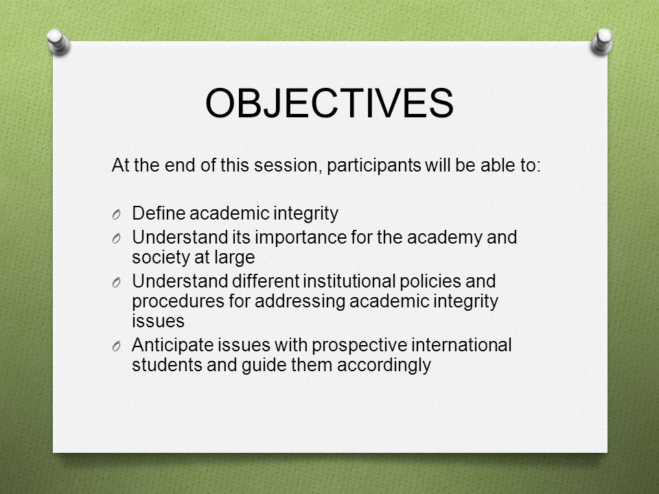 OBJECTIVES At the end of this session, participants will be able to: O Define academic integrity O Understand its importance for the academy and society at large O Understand different institutional policies and procedures for addressing academic integrity issues O Anticipate issues with prospective international students and guide them accordingly