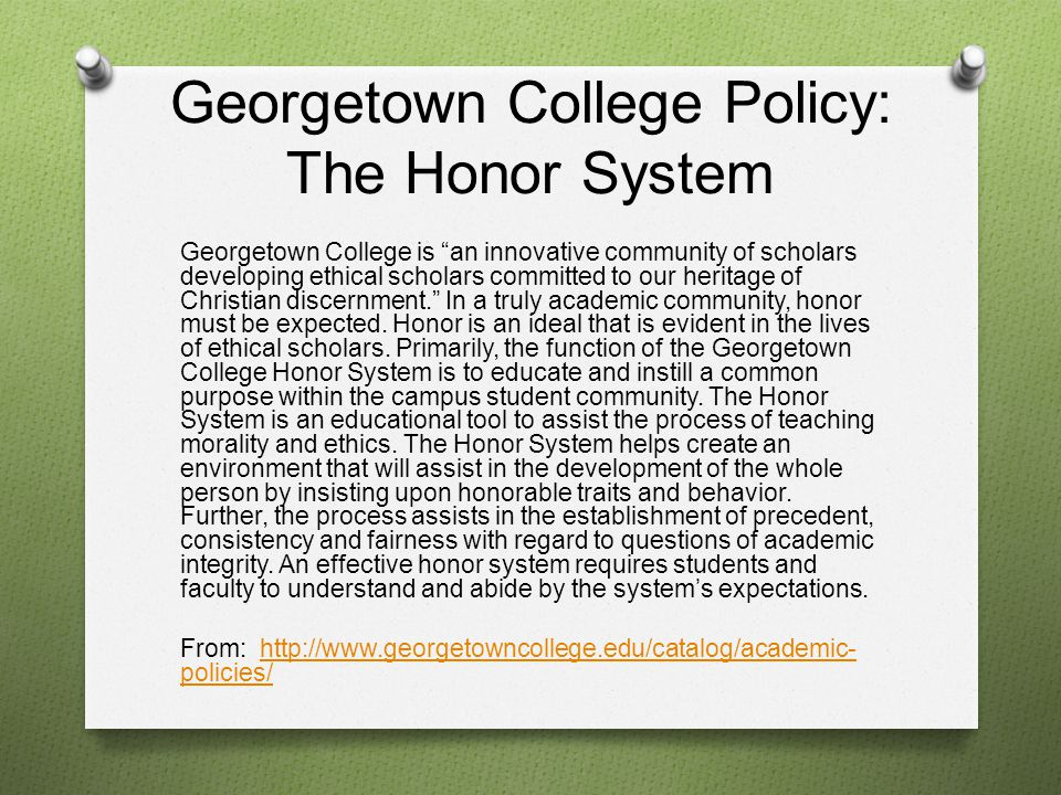 Georgetown College Policy: The Honor System The strength of the Honor System is in the creation of an atmosphere in which students can act with individual responsibility.