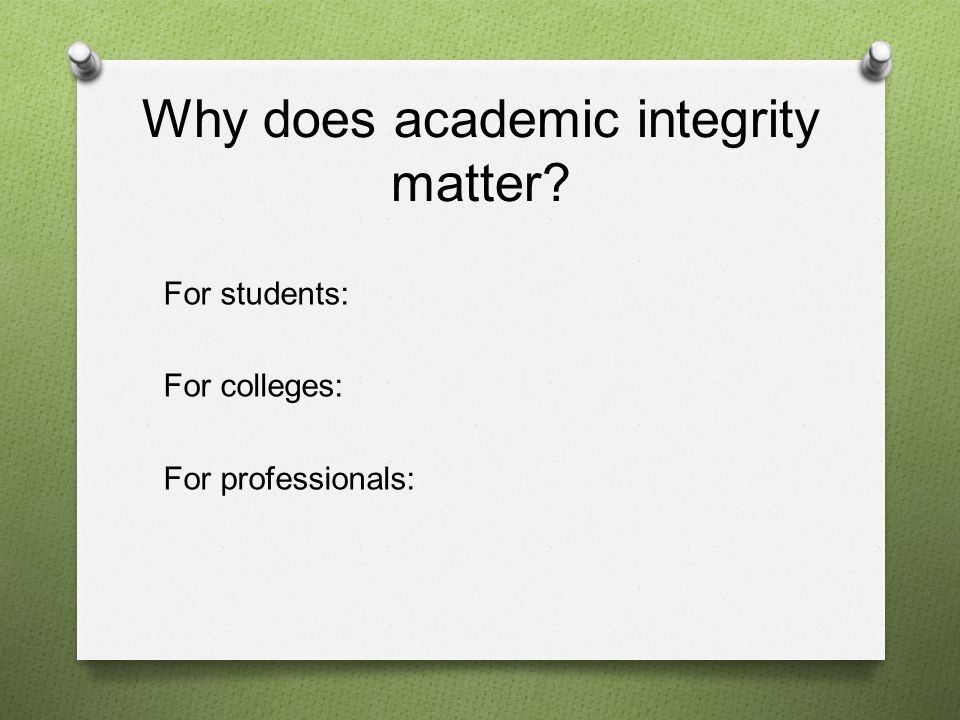 Why does academic integrity matter For students: For colleges: For professionals: