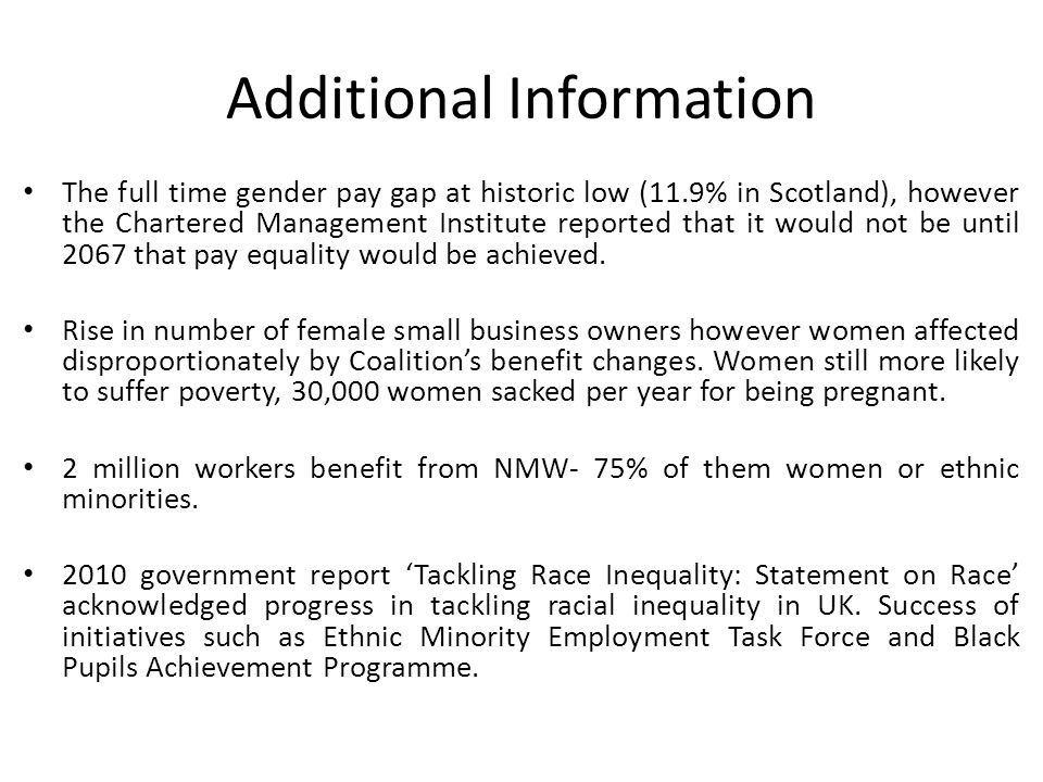 Additional Information The full time gender pay gap at historic low (11.9% in Scotland), however the Chartered Management Institute reported that it would not be until 2067 that pay equality would be achieved.