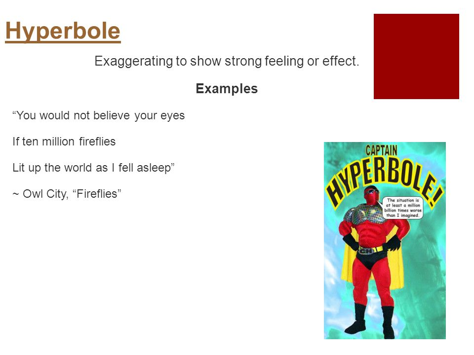 Hyperbole Exaggerating to show strong feeling or effect.