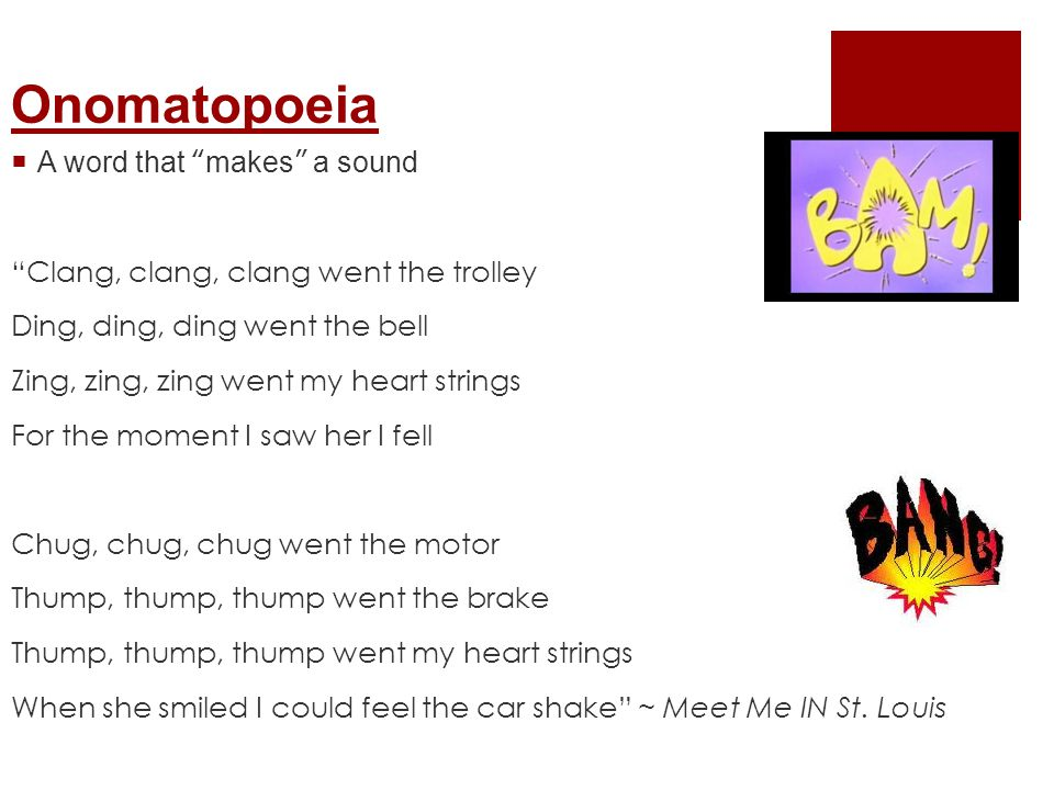 Onomatopoeia  A word that makes a sound Clang, clang, clang went the trolley Ding, ding, ding went the bell Zing, zing, zing went my heart strings For the moment I saw her I fell Chug, chug, chug went the motor Thump, thump, thump went the brake Thump, thump, thump went my heart strings When she smiled I could feel the car shake ~ Meet Me IN St.