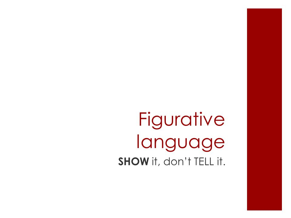 Figurative language SHOW it, don't TELL it.