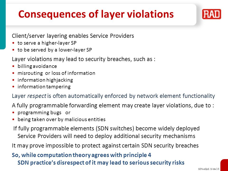 SDNvsQoS Slide 16 Consequences of layer violations Client/server layering enables Service Providers to serve a higher-layer SP to be served by a lower-layer SP Layer violations may lead to security breaches, such as : billing avoidance misrouting or loss of information information highjacking information tampering Layer respect is often automatically enforced by network element functionality A fully programmable forwarding element may create layer violations, due to : programming bugs or being taken over by malicious entities If fully programmable elements (SDN switches) become widely deployed Service Providers will need to deploy additional security mechanisms It may prove impossible to protect against certain SDN security breaches So, while computation theory agrees with principle 4 SDN practice's disrespect of it may lead to serious security risks