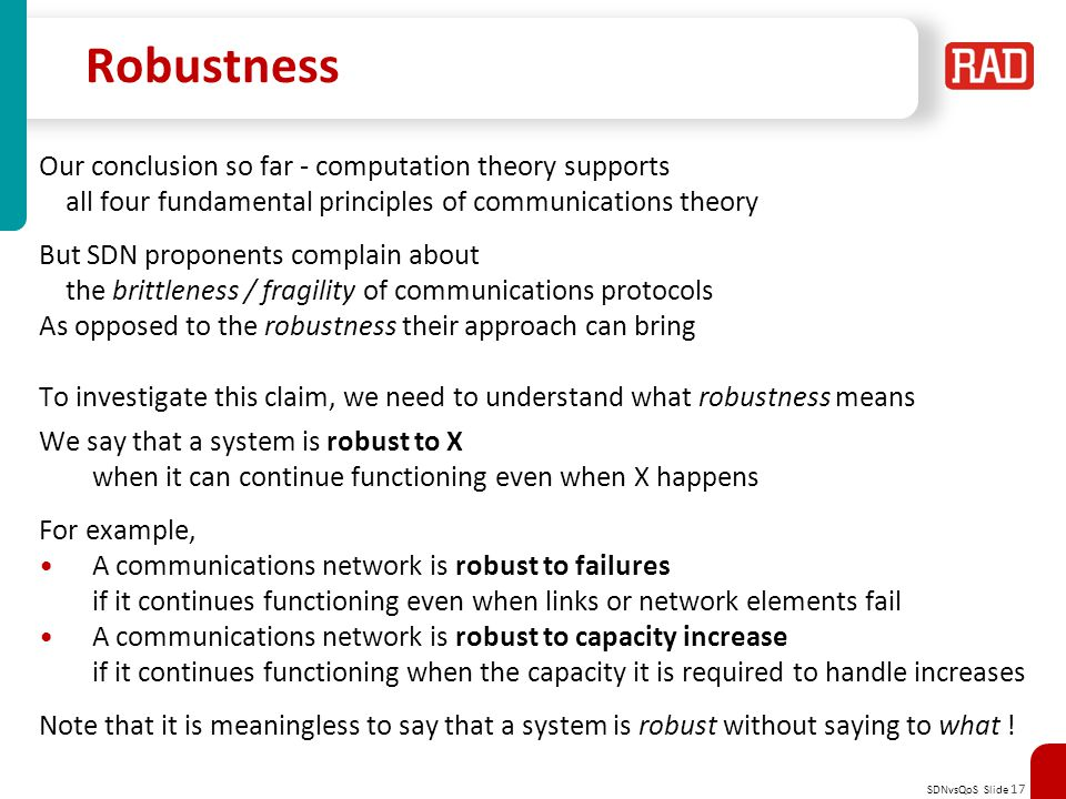 SDNvsQoS Slide 17 Robustness Our conclusion so far - computation theory supports all four fundamental principles of communications theory But SDN proponents complain about the brittleness / fragility of communications protocols As opposed to the robustness their approach can bring To investigate this claim, we need to understand what robustness means We say that a system is robust to X when it can continue functioning even when X happens For example, A communications network is robust to failures if it continues functioning even when links or network elements fail A communications network is robust to capacity increase if it continues functioning when the capacity it is required to handle increases Note that it is meaningless to say that a system is robust without saying to what !