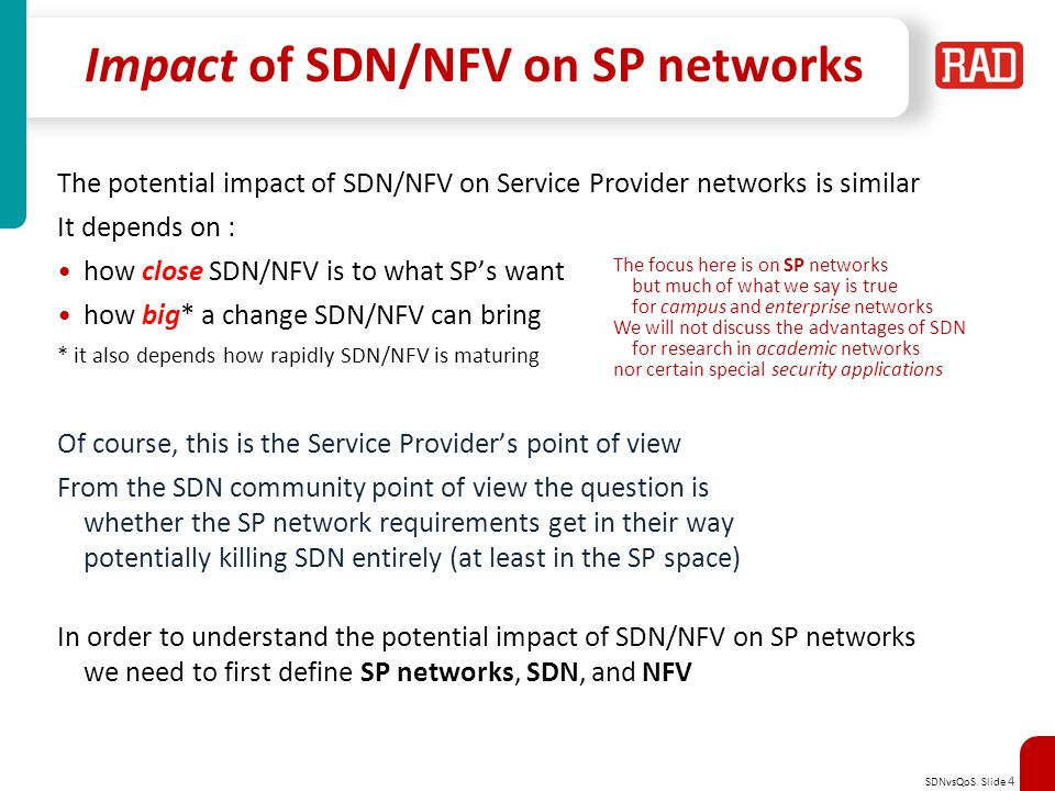 SDNvsQoS Slide 4 Impact of SDN/NFV on SP networks The potential impact of SDN/NFV on Service Provider networks is similar It depends on : how close SDN/NFV is to what SP's want how big* a change SDN/NFV can bring * it also depends how rapidly SDN/NFV is maturing Of course, this is the Service Provider's point of view From the SDN community point of view the question is whether the SP network requirements get in their way potentially killing SDN entirely (at least in the SP space) In order to understand the potential impact of SDN/NFV on SP networks we need to first define SP networks, SDN, and NFV The focus here is on SP networks but much of what we say is true for campus and enterprise networks We will not discuss the advantages of SDN for research in academic networks nor certain special security applications