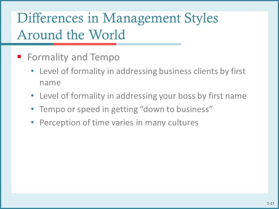 5-15 Differences in Management Styles Around the World  Formality and Tempo Level of formality in addressing business clients by first name Level of formality in addressing your boss by first name Tempo or speed in getting down to business Perception of time varies in many cultures