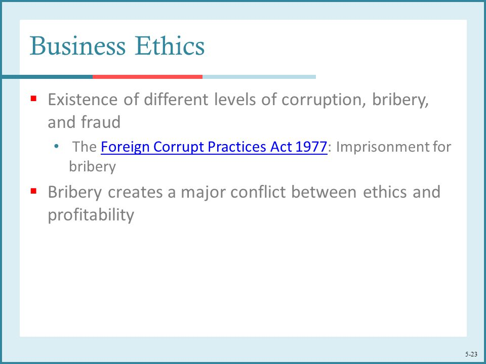 5-23 Business Ethics  Existence of different levels of corruption, bribery, and fraud The Foreign Corrupt Practices Act 1977: Imprisonment for briberyForeign Corrupt Practices Act 1977  Bribery creates a major conflict between ethics and profitability