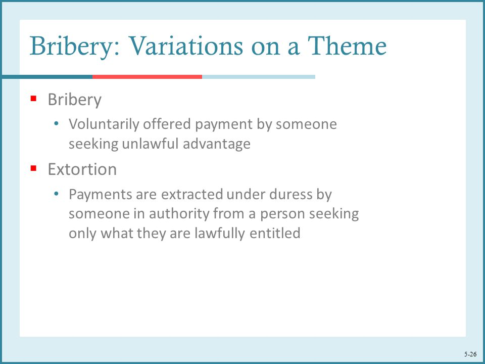 5-26 Bribery: Variations on a Theme  Bribery Voluntarily offered payment by someone seeking unlawful advantage  Extortion Payments are extracted under duress by someone in authority from a person seeking only what they are lawfully entitled