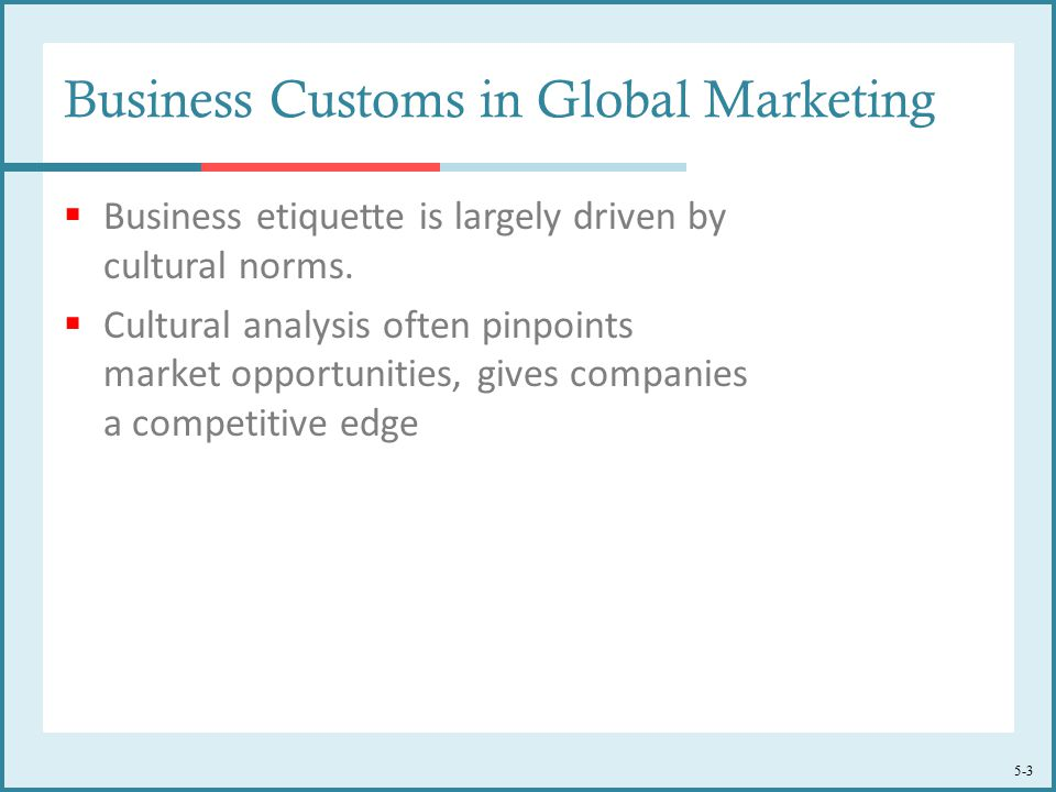 5-3 Business Customs in Global Marketing  Business etiquette is largely driven by cultural norms.