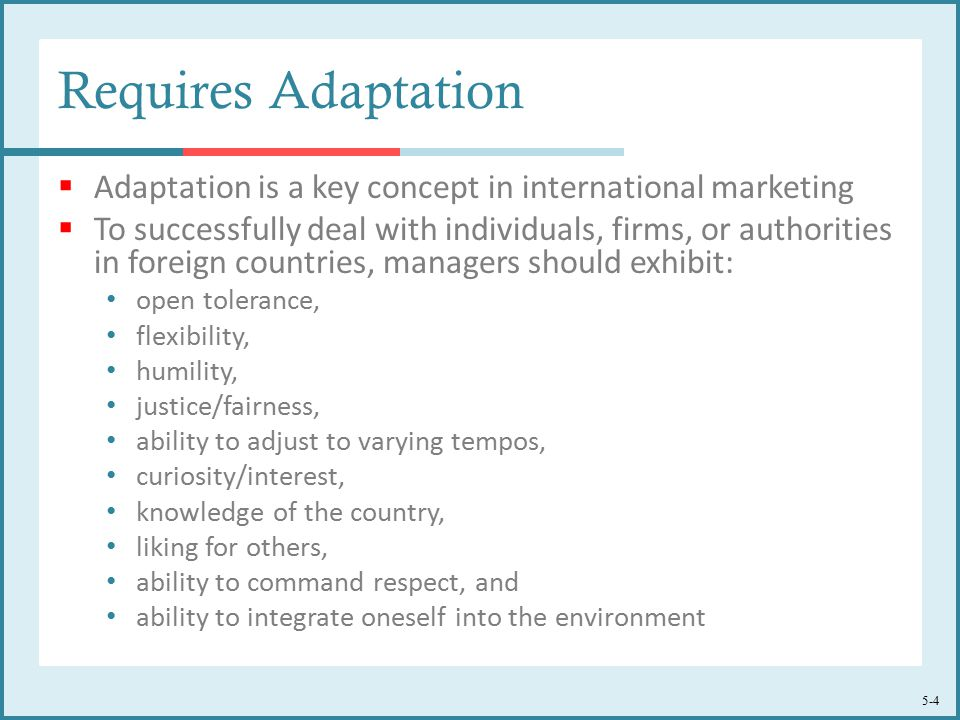 5-4 Requires Adaptation  Adaptation is a key concept in international marketing  To successfully deal with individuals, firms, or authorities in foreign countries, managers should exhibit: open tolerance, flexibility, humility, justice/fairness, ability to adjust to varying tempos, curiosity/interest, knowledge of the country, liking for others, ability to command respect, and ability to integrate oneself into the environment