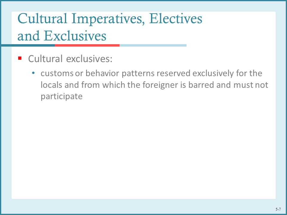 5-7 Cultural Imperatives, Electives and Exclusives  Cultural exclusives: customs or behavior patterns reserved exclusively for the locals and from which the foreigner is barred and must not participate