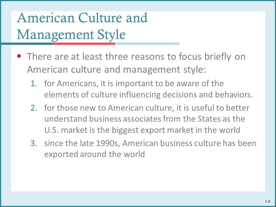 5-9 American Culture and Management Style  There are at least three reasons to focus briefly on American culture and management style: 1.for Americans, it is important to be aware of the elements of culture influencing decisions and behaviors.