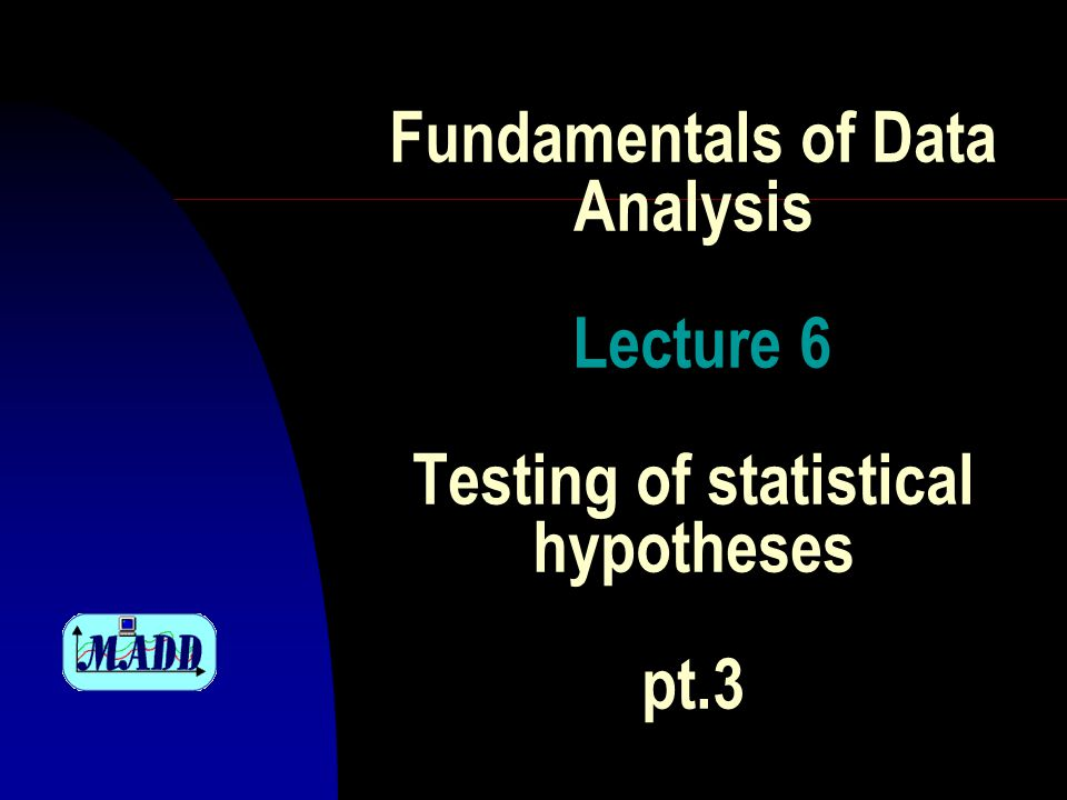 Fundamentals of Data Analysis Lecture 6 Testing of statistical hypotheses pt.3