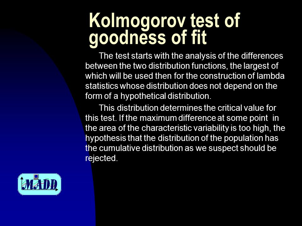 Kolmogorov test of goodness of fit Example n Critical value is greater than the calculated value, so the test results do not contradict the null hypothesis that the distribution of the general population is normal N(65, 1)