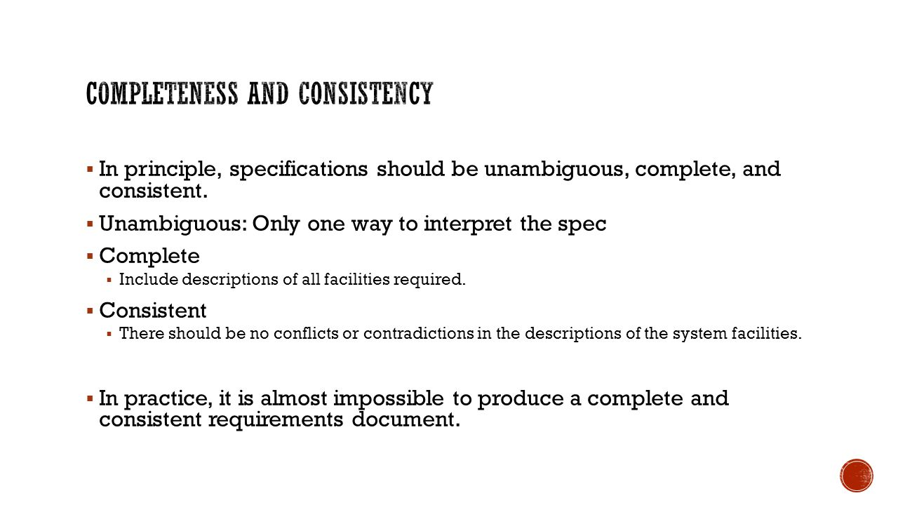  In principle, specifications should be unambiguous, complete, and consistent.  Unambiguous: Only one way to interpret the spec  Complete  Include