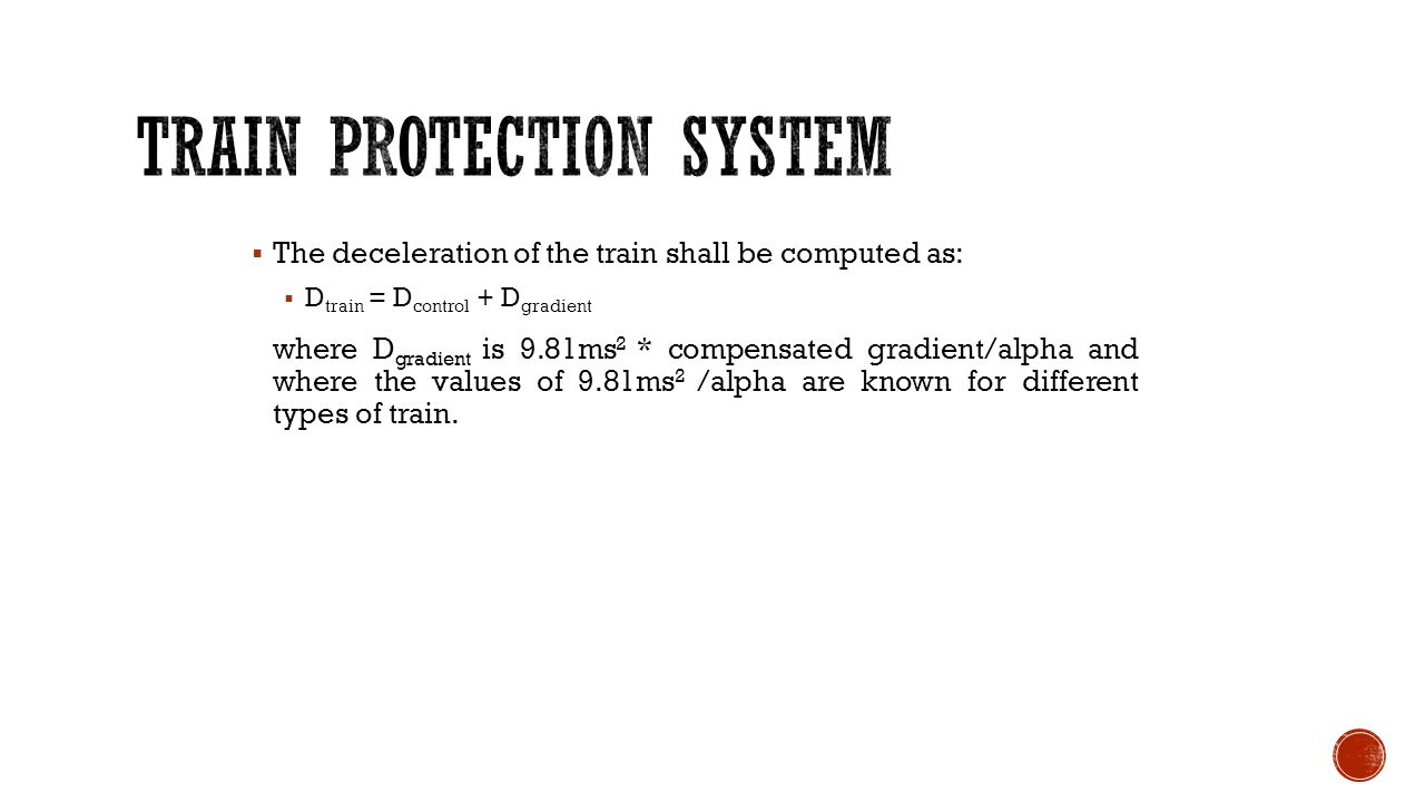  The deceleration of the train shall be computed as:  D train = D control + D gradient where D gradient is 9.81ms 2 * compensated gradient/alpha and