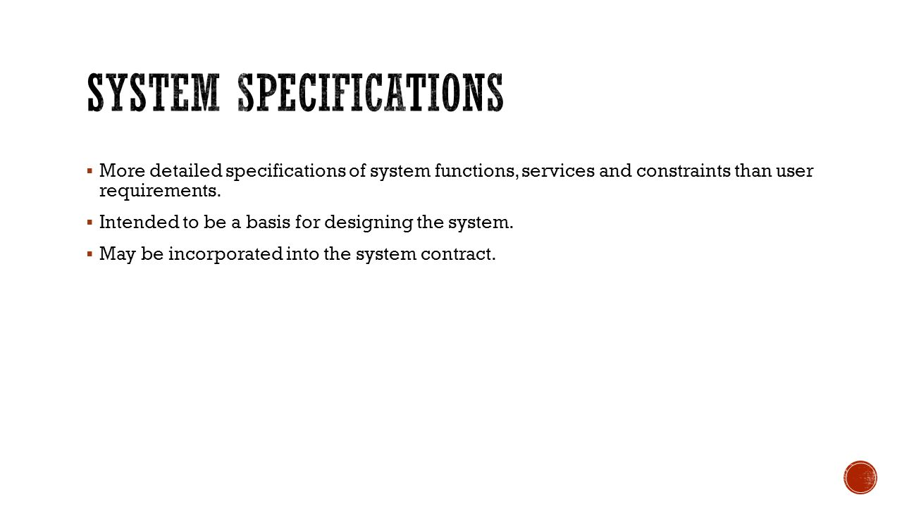  More detailed specifications of system functions, services and constraints than user requirements.  Intended to be a basis for designing the system