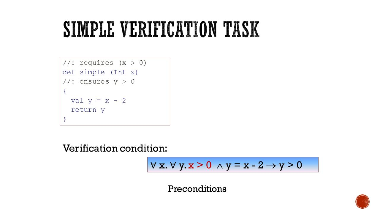 //: requires (x > 0) def simple (Int x) //: ensures y > 0 { val y = x - 2 return y } ∀ x. ∀ y. x > 0  y = x - 2  y > 0 Verification condition: Prec