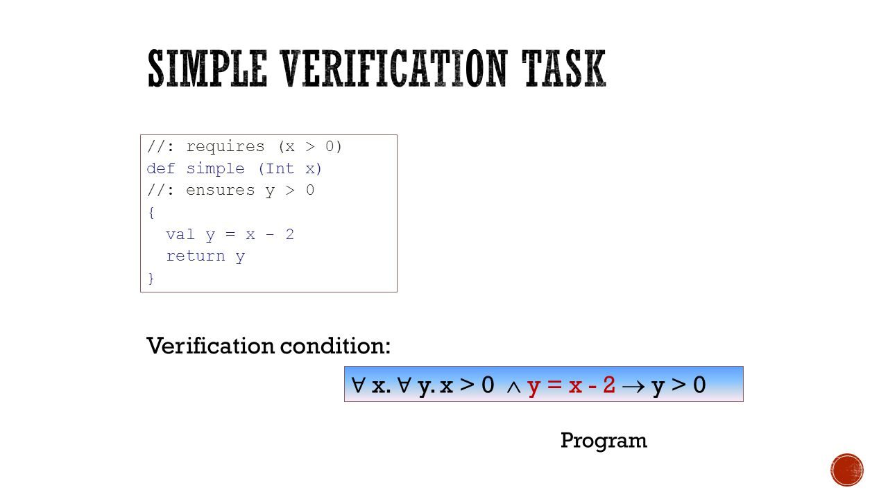 //: requires (x > 0) def simple (Int x) //: ensures y > 0 { val y = x - 2 return y } ∀ x. ∀ y. x > 0  y = x - 2  y > 0 Verification condition: Prog