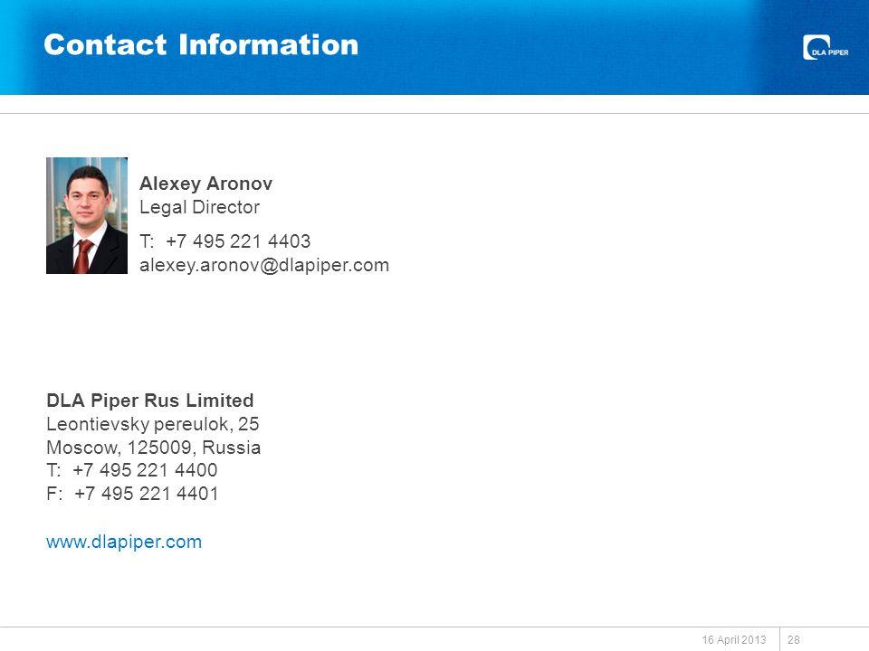 Contact Information 16 April 2013 Alexey Aronov Legal Director T: +7 495 221 4403 alexey.aronov@dlapiper.com DLA Piper Rus Limited Leontievsky pereulok, 25 Moscow, 125009, Russia T: +7 495 221 4400 F: +7 495 221 4401 www.dlapiper.com 28