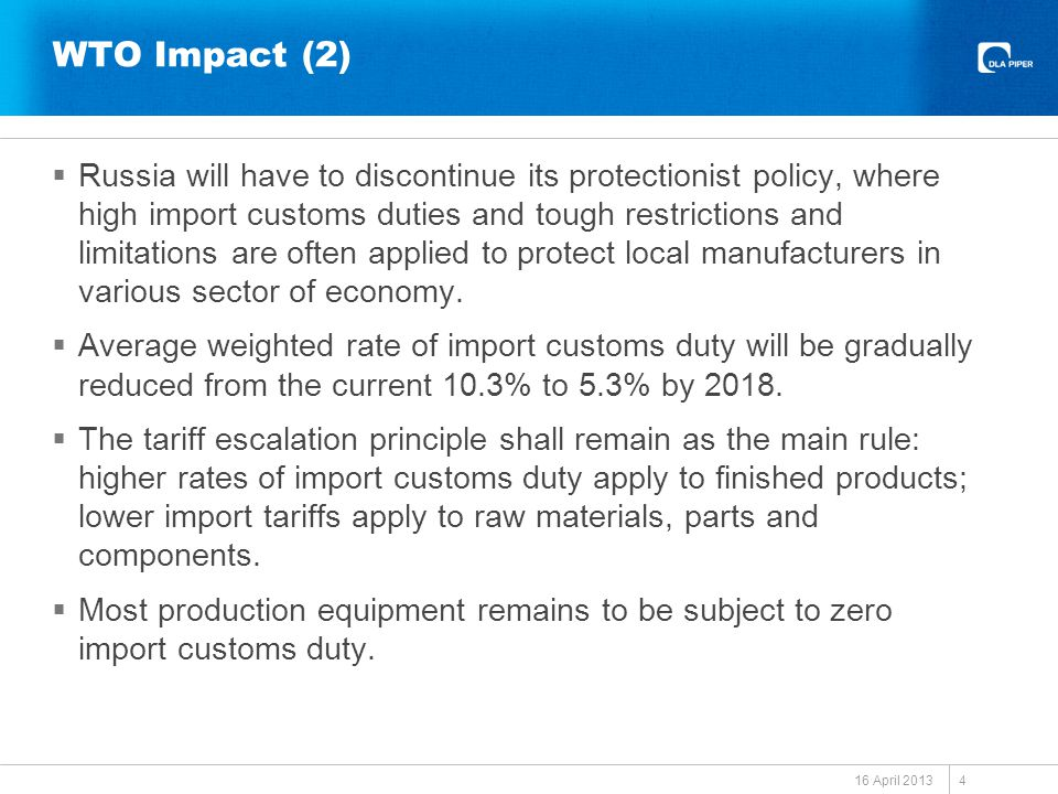 WTO Impact (2)  Russia will have to discontinue its protectionist policy, where high import customs duties and tough restrictions and limitations are often applied to protect local manufacturers in various sector of economy.