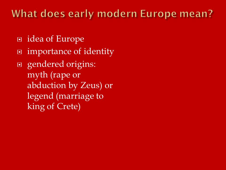  idea of Europe  importance of identity  gendered origins: myth (rape or abduction by Zeus) or legend (marriage to king of Crete)