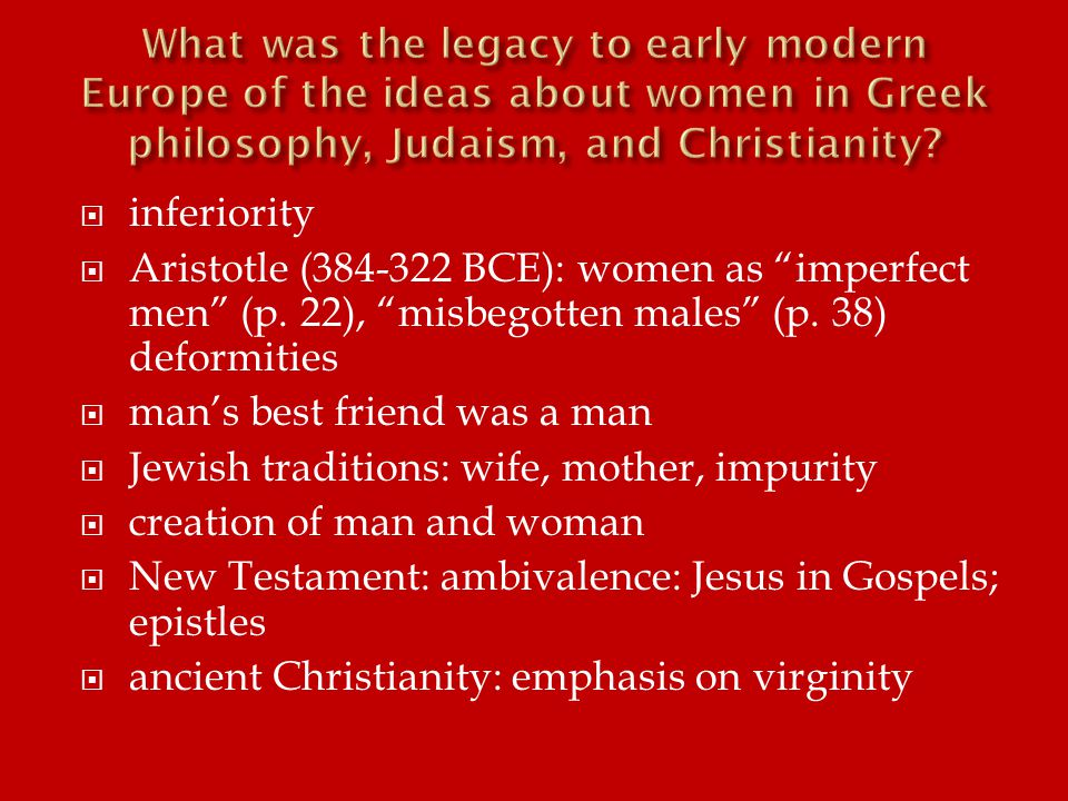  inferiority  Aristotle (384-322 BCE): women as imperfect men (p.