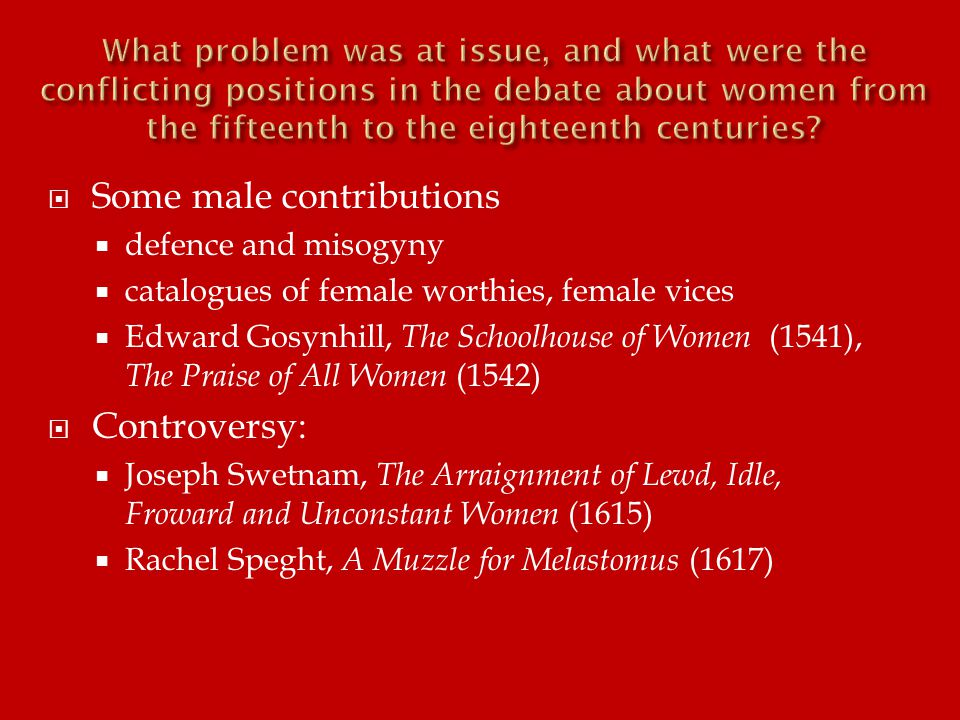  Some male contributions  defence and misogyny  catalogues of female worthies, female vices  Edward Gosynhill, The Schoolhouse of Women (1541), The Praise of All Women (1542)  Controversy:  Joseph Swetnam, The Arraignment of Lewd, Idle, Froward and Unconstant Women (1615)  Rachel Speght, A Muzzle for Melastomus (1617)