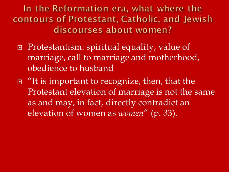  Protestantism: spiritual equality, value of marriage, call to marriage and motherhood, obedience to husband  It is important to recognize, then, that the Protestant elevation of marriage is not the same as and may, in fact, directly contradict an elevation of women as women (p.