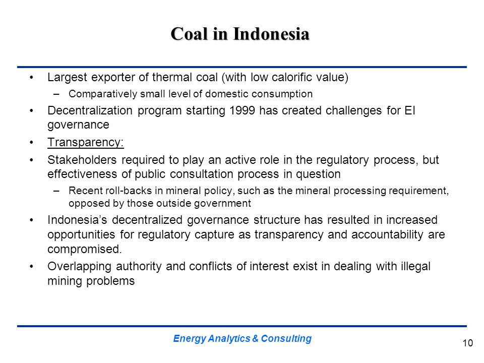 Coal in Indonesia 10 Largest exporter of thermal coal (with low calorific value) –Comparatively small level of domestic consumption Decentralization p