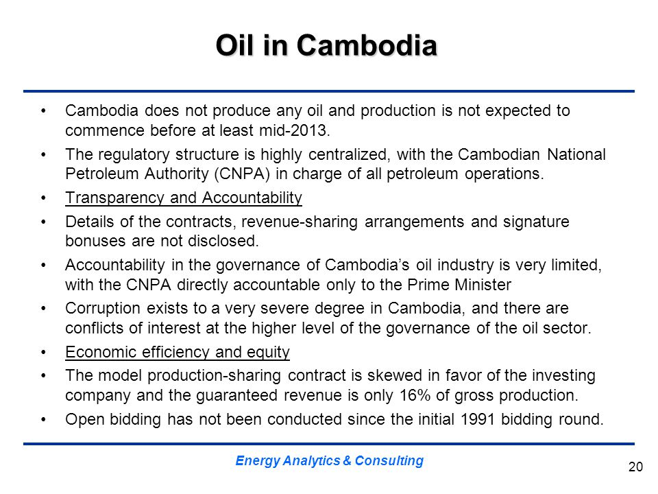 Oil in Cambodia Cambodia does not produce any oil and production is not expected to commence before at least mid-2013. The regulatory structure is hig