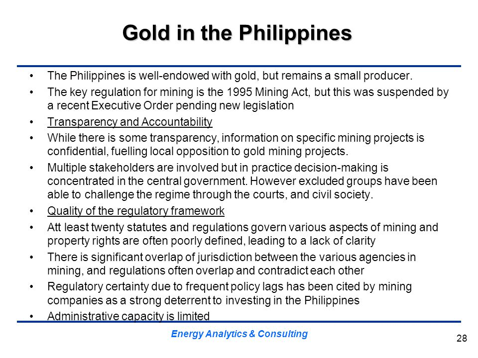 Gold in the Philippines The Philippines is well-endowed with gold, but remains a small producer. The key regulation for mining is the 1995 Mining Act,
