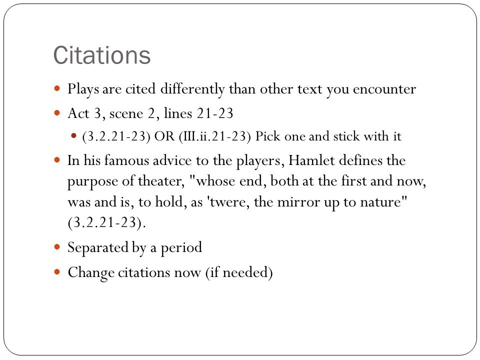 Citations Plays are cited differently than other text you encounter Act 3, scene 2, lines 21-23 (3.2.21-23) OR (III.ii.21-23) Pick one and stick with