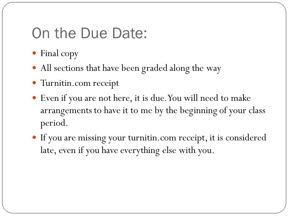 On the Due Date: Final copy All sections that have been graded along the way Turnitin.com receipt Even if you are not here, it is due.