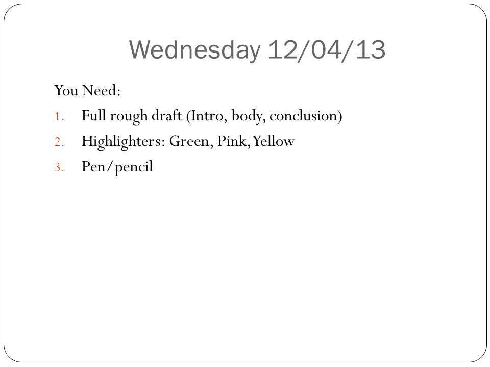 Wednesday 12/04/13 You Need: 1. Full rough draft (Intro, body, conclusion) 2. Highlighters: Green, Pink, Yellow 3. Pen/pencil