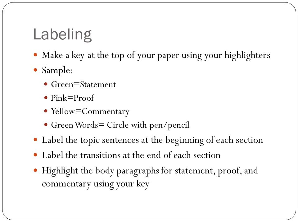 Labeling Make a key at the top of your paper using your highlighters Sample: Green=Statement Pink=Proof Yellow=Commentary Green Words= Circle with pen/pencil Label the topic sentences at the beginning of each section Label the transitions at the end of each section Highlight the body paragraphs for statement, proof, and commentary using your key