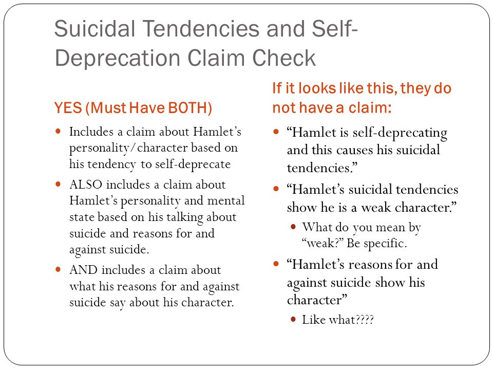 Suicidal Tendencies and Self- Deprecation Claim Check YES (Must Have BOTH) If it looks like this, they do not have a claim: Includes a claim about Hamlet's personality/character based on his tendency to self-deprecate ALSO includes a claim about Hamlet's personality and mental state based on his talking about suicide and reasons for and against suicide.