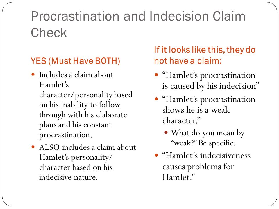 Procrastination and Indecision Claim Check YES (Must Have BOTH) If it looks like this, they do not have a claim: Includes a claim about Hamlet's character/personality based on his inability to follow through with his elaborate plans and his constant procrastination.