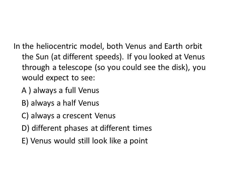 In the heliocentric model, both Venus and Earth orbit the Sun (at different speeds). If you looked at Venus through a telescope (so you could see the