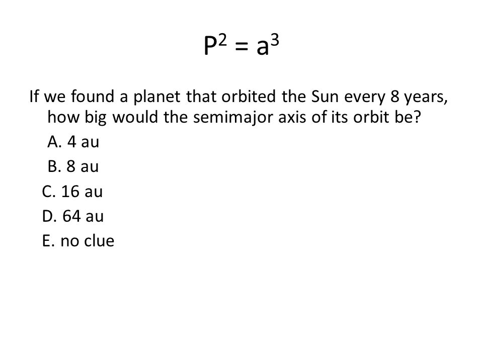 P 2 = a 3 If we found a planet that orbited the Sun every 8 years, how big would the semimajor axis of its orbit be? A. 4 au B. 8 au C. 16 au D. 64 au
