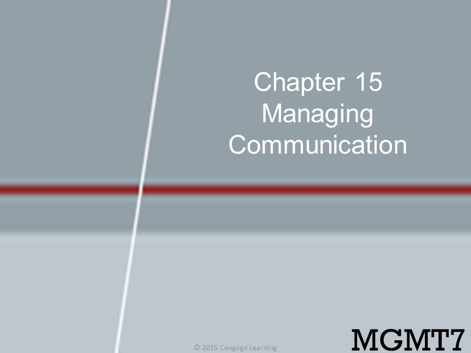 Chapter 15 Managing Communication © 2015 Cengage Learning MGMT7