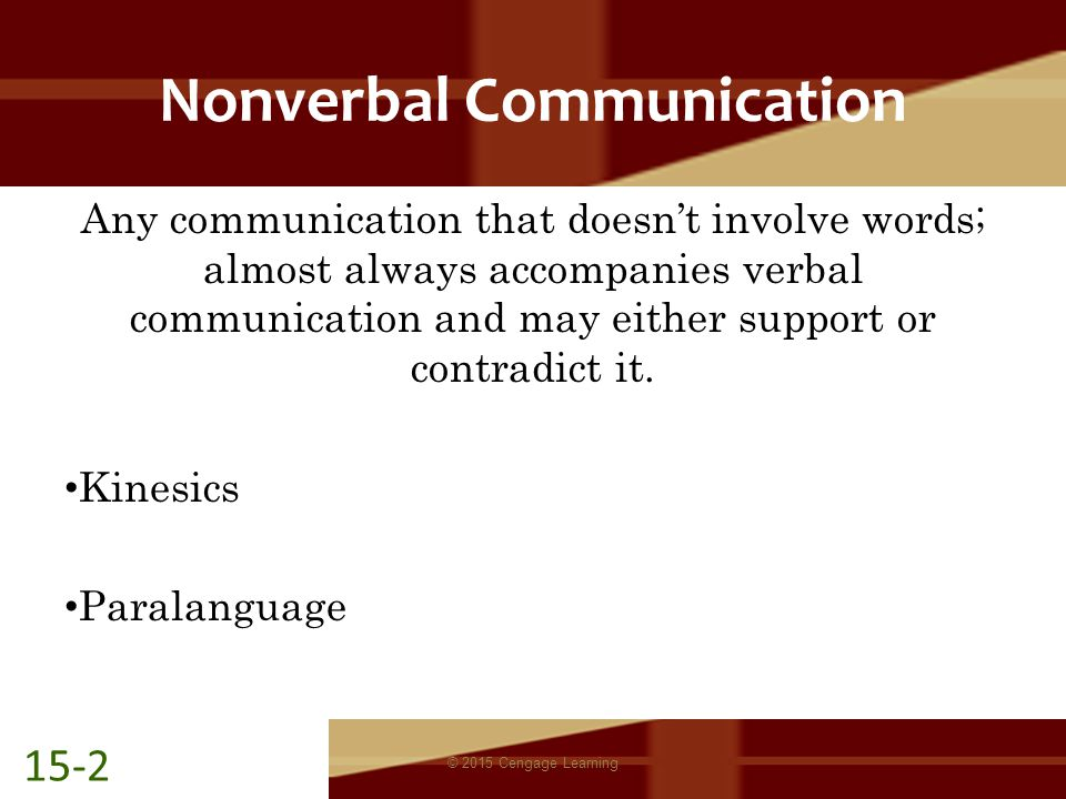 Nonverbal Communication Any communication that doesn't involve words; almost always accompanies verbal communication and may either support or contradict it.